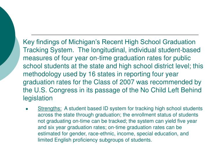Key findings of Michigan's Recent High School Graduation Tracking System.  The longitudinal, individual student-based measures of four year on-time graduation rates for public school students at the state and high school district level; this methodology used by 16 states in reporting four year graduation rates for the Class of 2007 was recommended by the U.S. Congress in its passage of the No Child Left Behind legislation