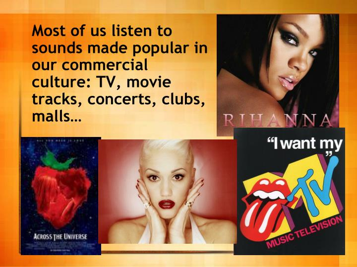 Most of us listen to sounds made popular in our commercial culture: TV, movie tracks, concerts, clubs, malls…
