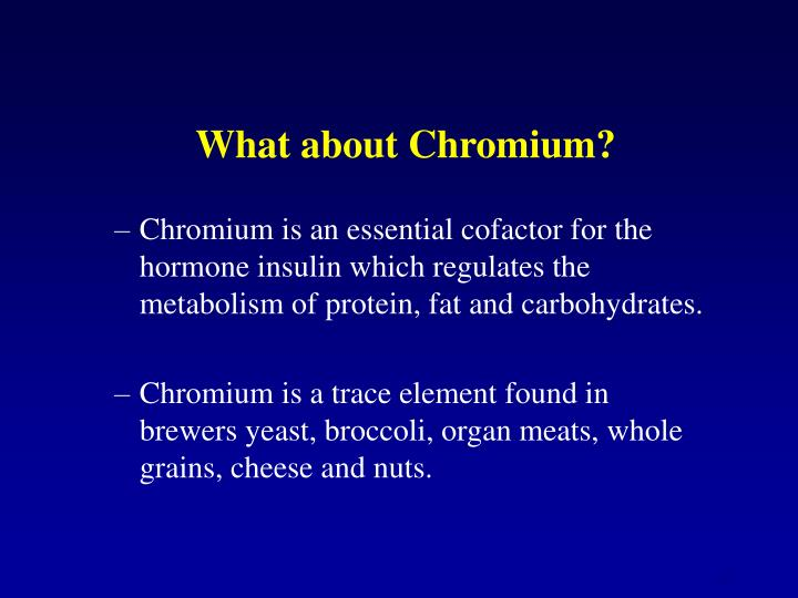 Chromium is an essential cofactor for the hormone insulin which regulates the metabolism of protein, fat and carbohydrates.