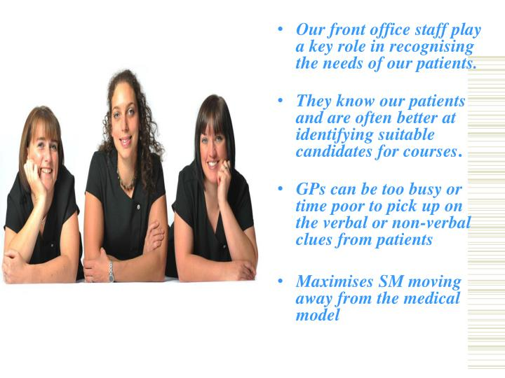 Our front office staff play a key role in recognising the needs of our patients.