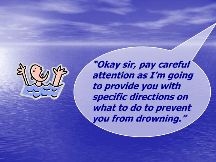 """""""Okay sir, pay careful attention as I'm going to provide you with specific directions on what to do to prevent you from drowning."""""""