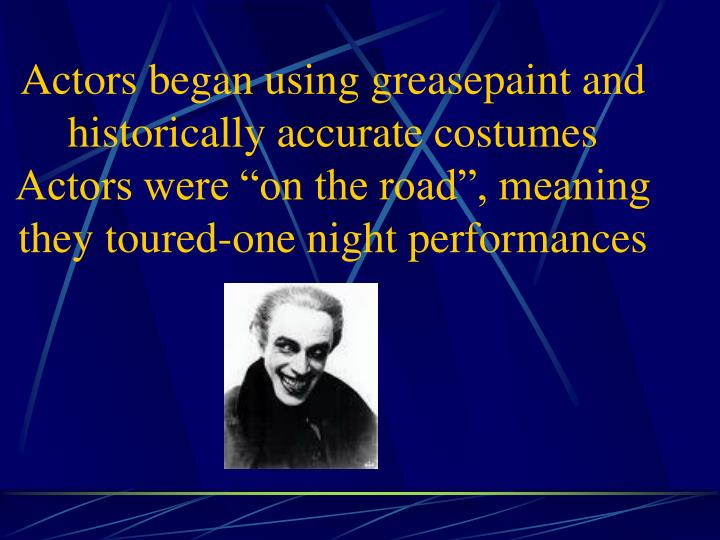 Actors began using greasepaint and historically accurate costumes