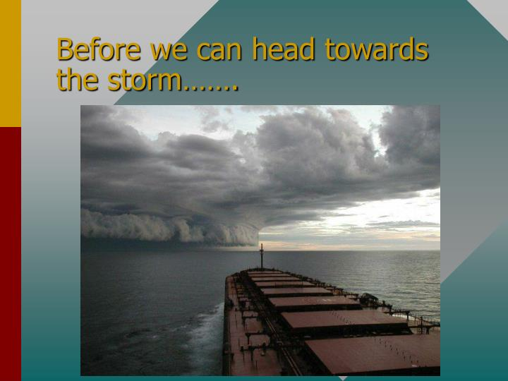 Before we can head towards the storm…….