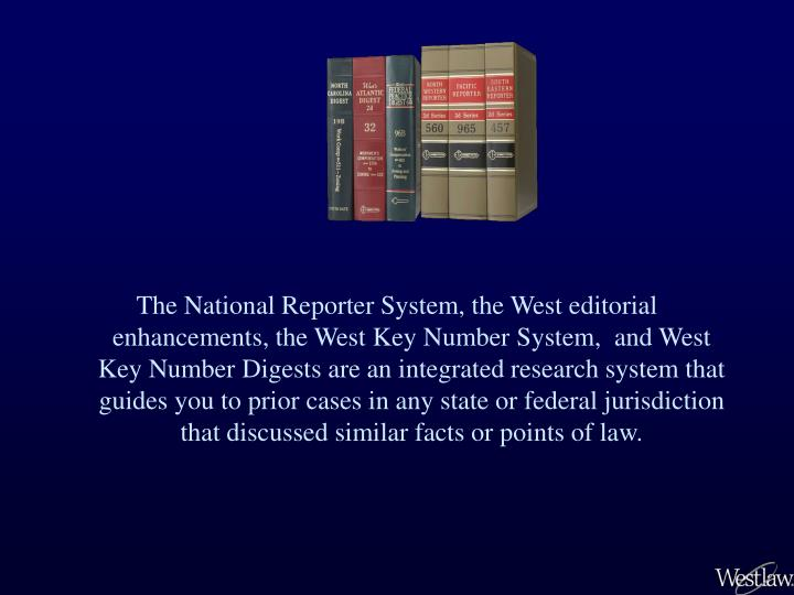 The National Reporter System, the West editorial enhancements, the West Key Number System,  and West Key Number Digests are an integrated research system that guides you to prior cases in any state or federal jurisdiction that discussed similar facts or points of law.