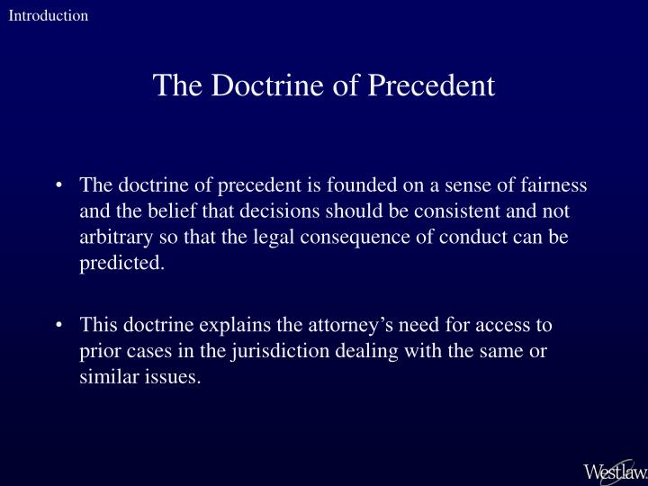The doctrine of precedent is founded on a sense of fairness and the belief that decisions should be consistent and not arbitrary so that the legal consequence of conduct can be predicted.