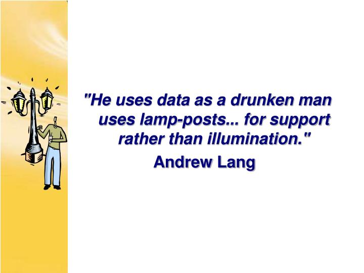 """""""He uses data as a drunken man uses lamp-posts... for support rather than illumination."""""""