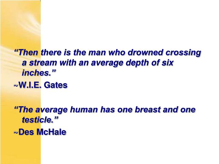 """""""Then there is the man who drowned crossing a stream with an average depth of six inches."""""""