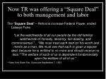 now tr was offering a square deal to both management and labor