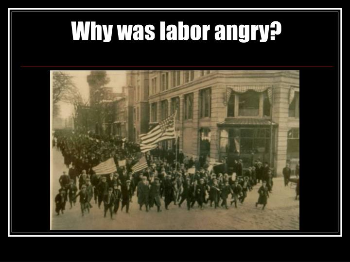 Why was labor angry?