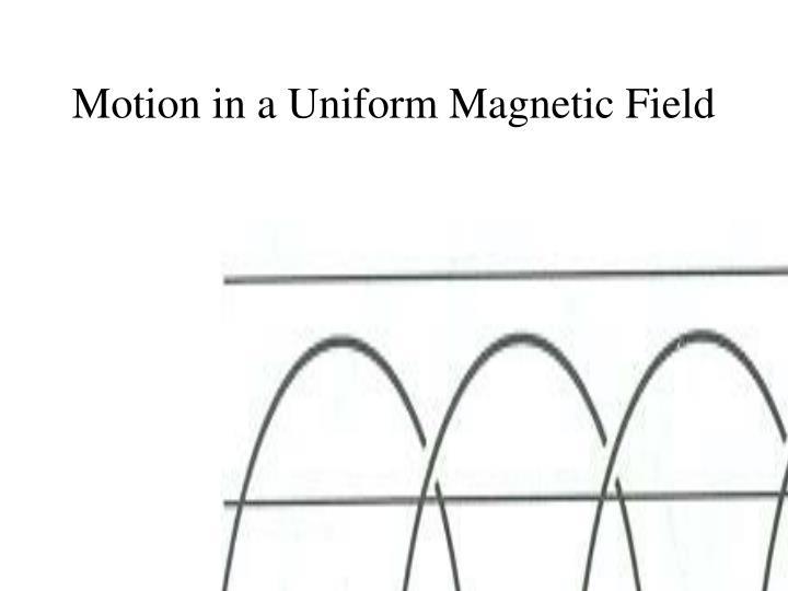 Motion in a Uniform Magnetic Field