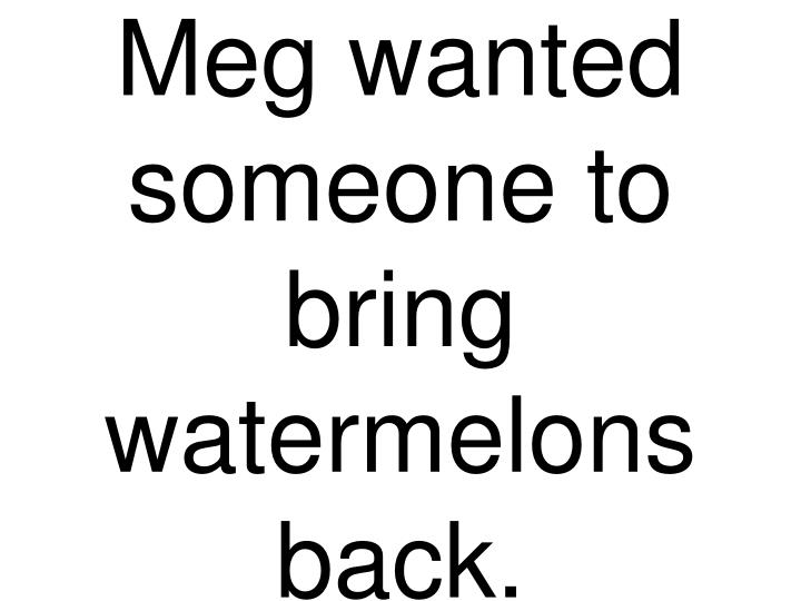 Meg wanted someone to bring watermelons back.