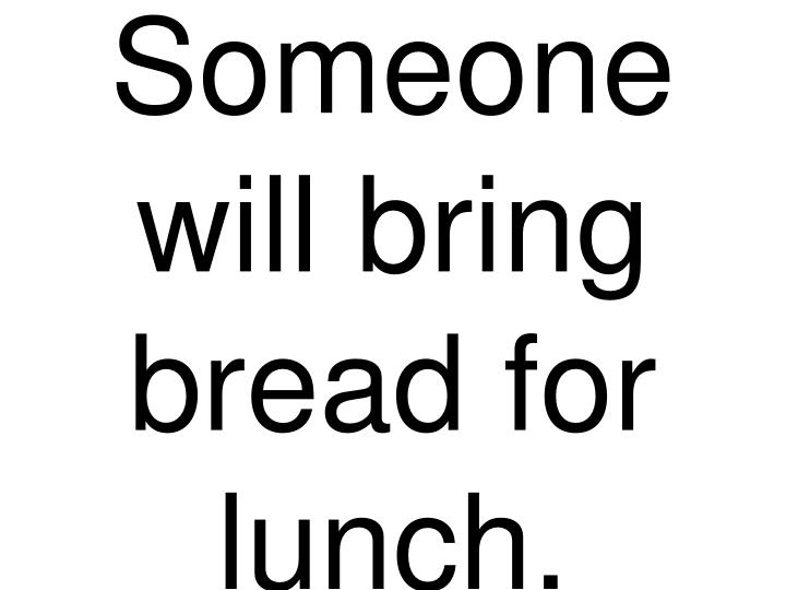 Someone will bring bread for lunch.