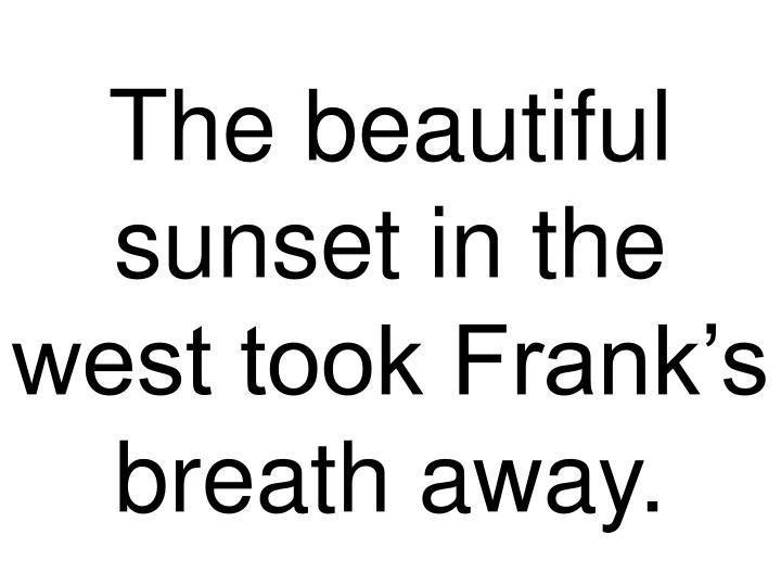 The beautiful sunset in the west took Frank's breath away.