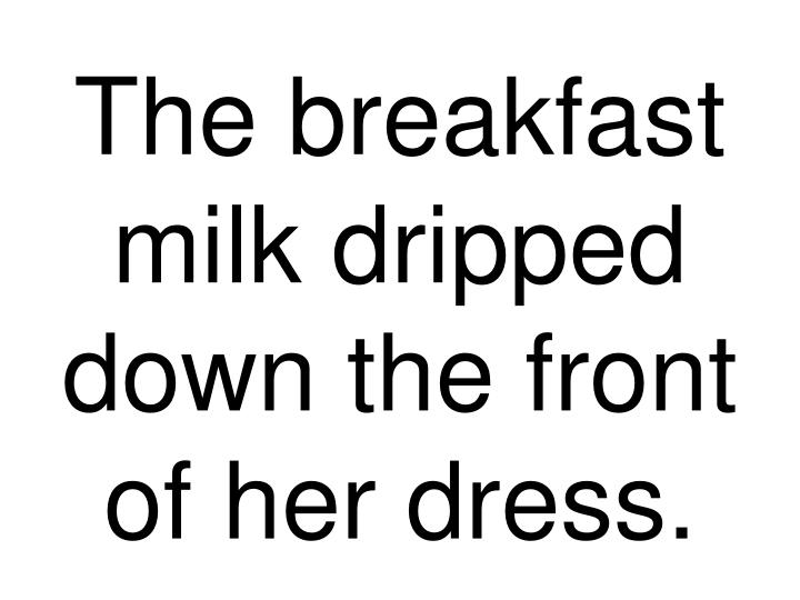 The breakfast milk dripped down the front of her dress.