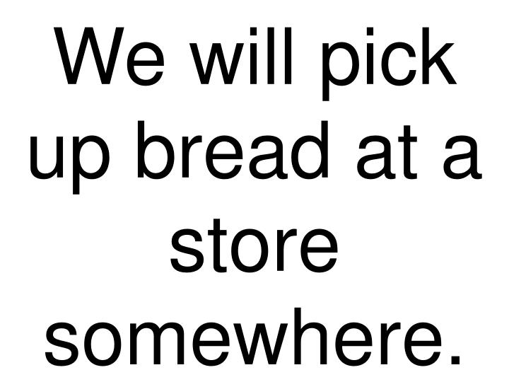 We will pick up bread at a store somewhere