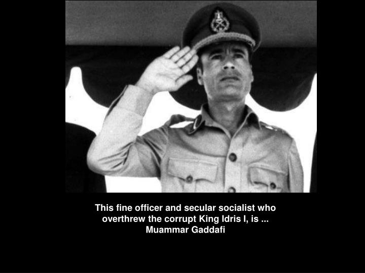 This fine officer and secular socialist who overthrew the corrupt King Idris I, is ...