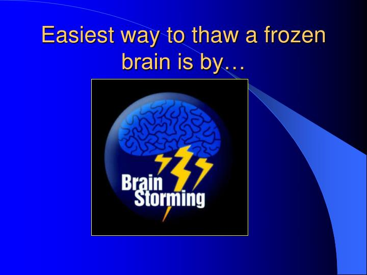 Easiest way to thaw a frozen brain is by…