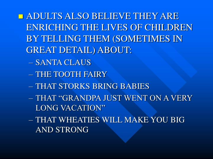 ADULTS ALSO BELIEVE THEY ARE ENRICHING THE LIVES OF CHILDREN BY TELLING THEM (SOMETIMES IN GREAT DETAIL) ABOUT: