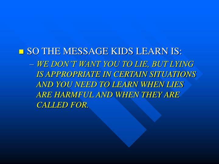 SO THE MESSAGE KIDS LEARN IS: