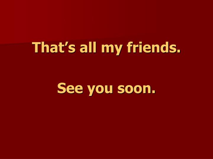 That's all my friends.