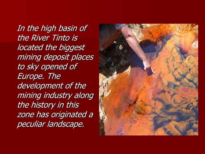 In the high basin of the River Tinto is located the biggest mining deposit places to sky opened of Europe. The development of the mining industry along the history in this zone has originated a peculiar landscape.