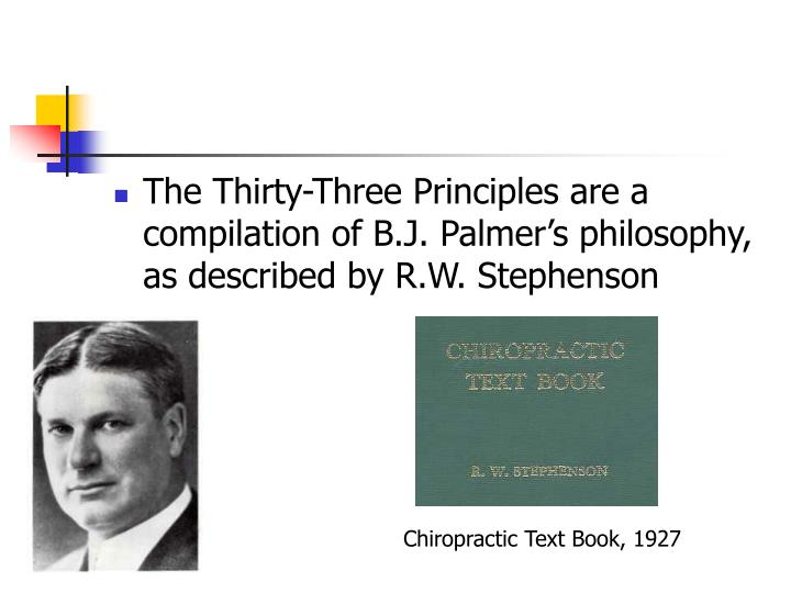The Thirty-Three Principles are a compilation of B.J. Palmer's philosophy, as described by R.W. Stephenson