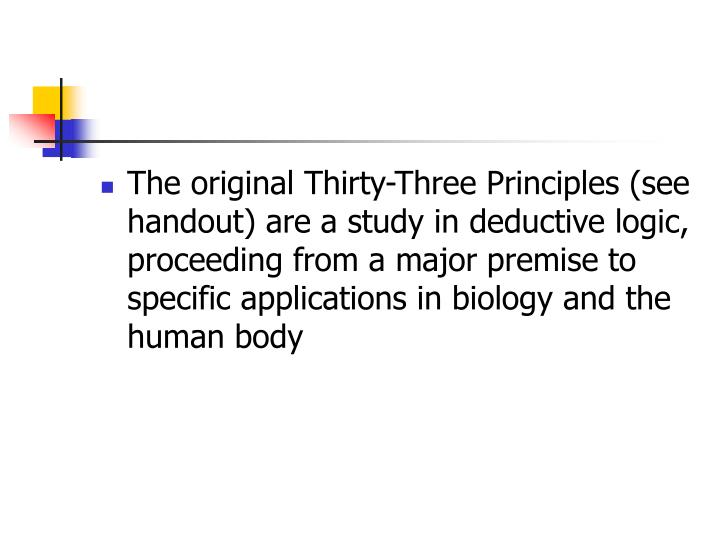 The original Thirty-Three Principles (see handout) are a study in deductive logic, proceeding from a major premise to specific applications in biology and the human body