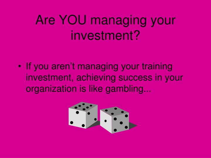 Are YOU managing your investment?