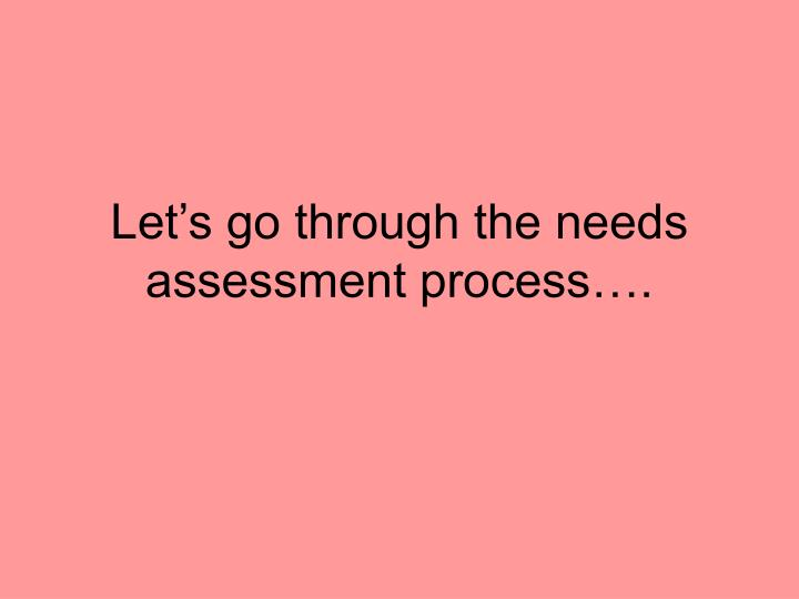 Let's go through the needs assessment process….