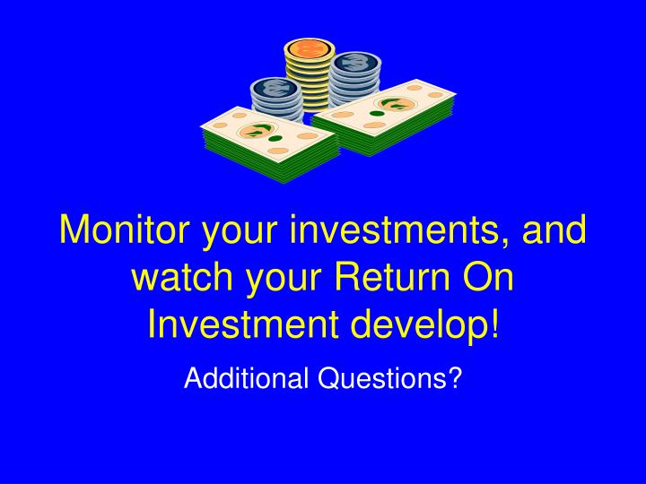 Monitor your investments, and watch your Return On Investment develop!