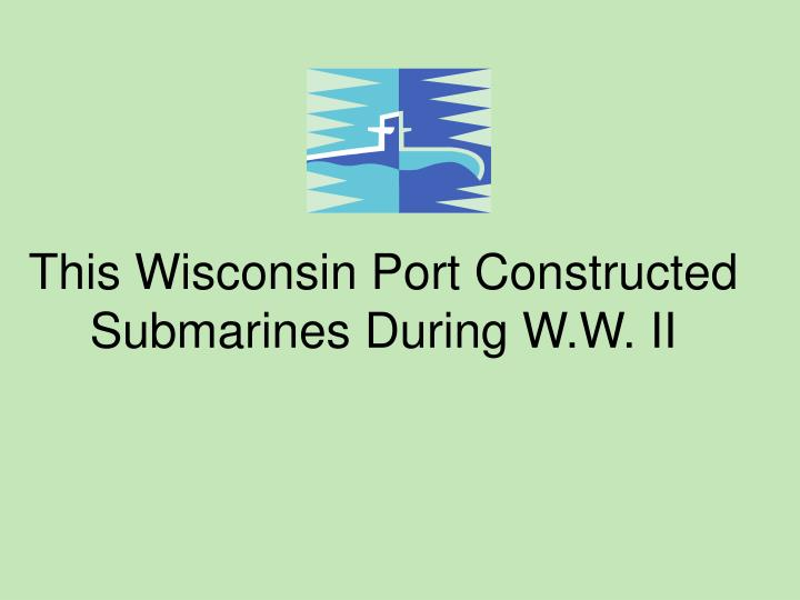 This Wisconsin Port Constructed Submarines During W.W. II