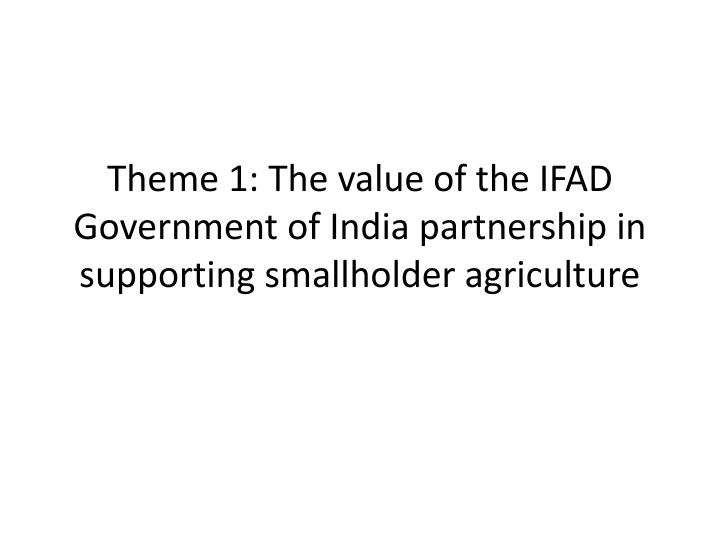theme 1 the value of the ifad government of india partnership in supporting smallholder agriculture