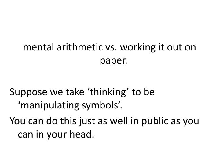 mental arithmetic vs. working it out on paper.
