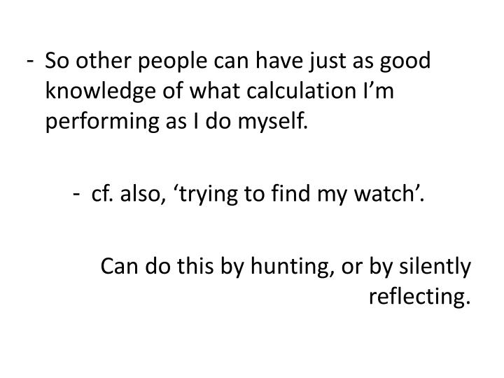 So other people can have just as good knowledge of what calculation I'm performing as I do myself.
