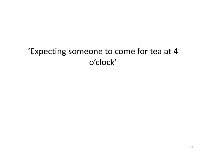 'Expecting someone to come for tea at 4 o'clock'