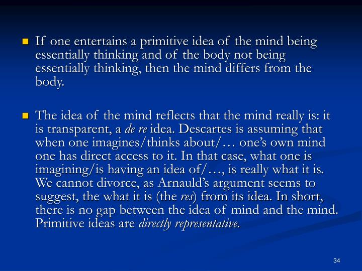 If one entertains a primitive idea of the mind being essentially thinking and of the body not being essentially thinking, then the mind differs from the body.