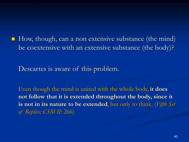How, though, can a non extensive substance (the mind) be coextensive with an extensive substance (the body)?