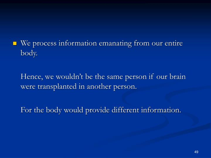 We process information emanating from our entire body.