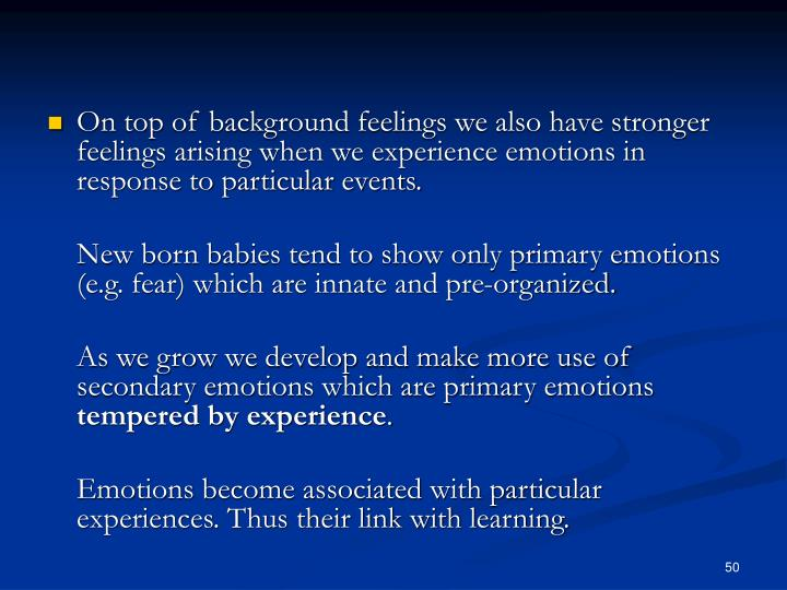 On top of background feelings we also have stronger feelings arising when we experience emotions in response to particular events.