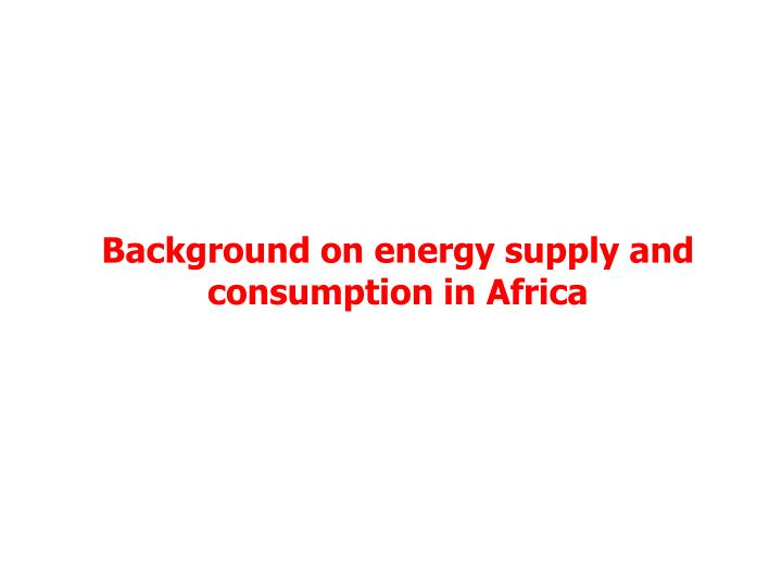 Background on energy supply and consumption in Africa