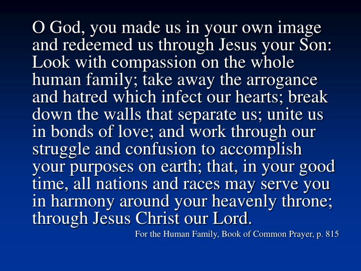 O God, you made us in your own image and redeemed us through Jesus your Son: Look with compassion on the whole human family; take away the arrogance and hatred which infect our hearts; break down the walls that separate us; unite us in bonds of love; and work through our struggle and confusion to accomplish your purposes on earth; that, in your good time, all nations and races may serve you in harmony around your heavenly throne; through Jesus Christ our Lord.