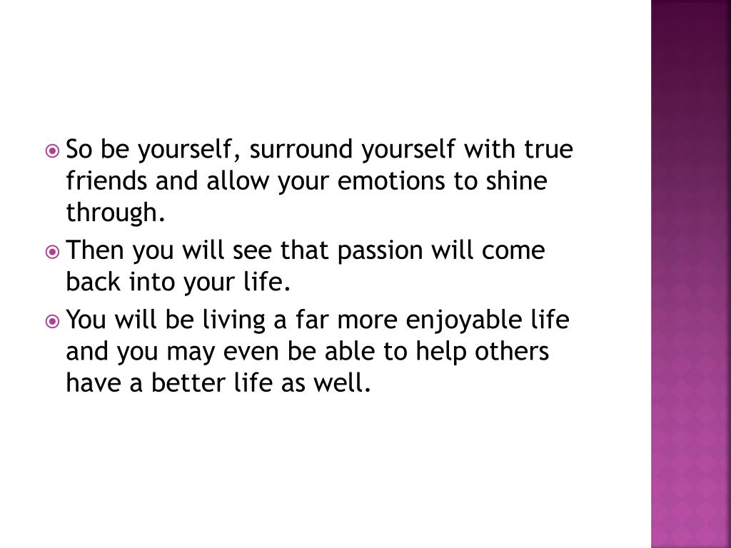 So be yourself, surround yourself with true friends and allow your emotions to shine through.