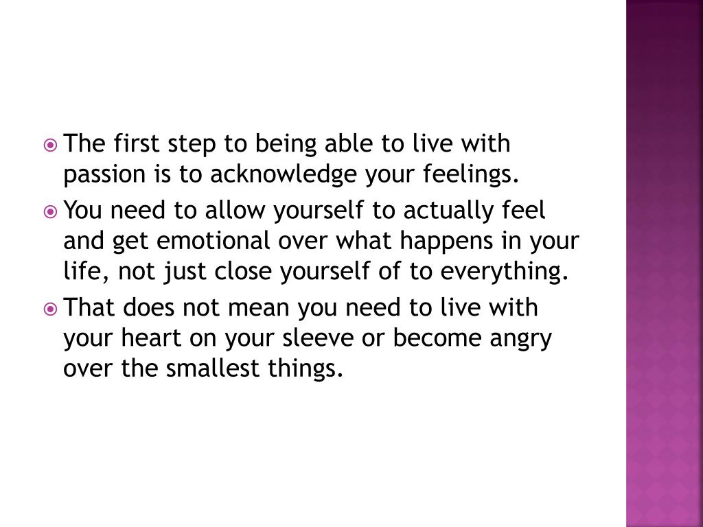 The first step to being able to live with passion is to acknowledge your feelings.