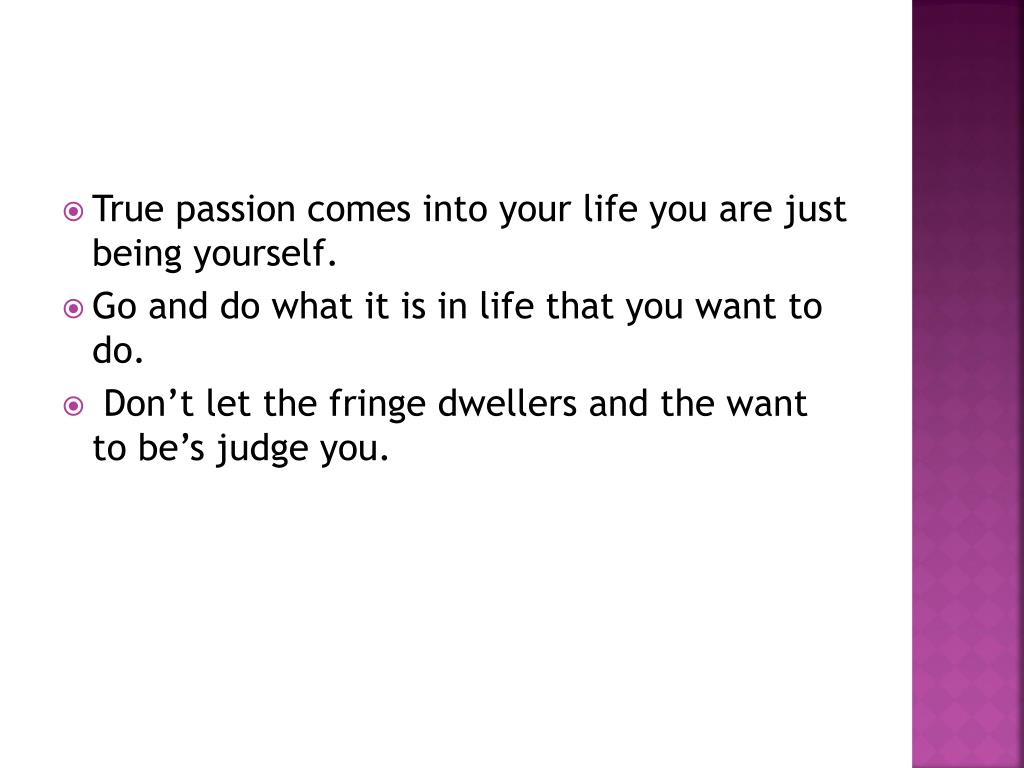 True passion comes into your life you are just being yourself.
