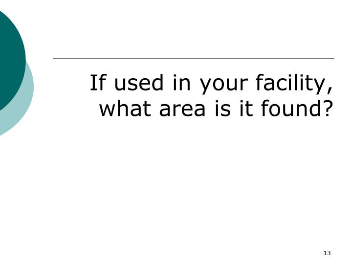 If used in your facility, what area is it found?