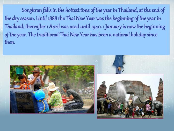 Songkran falls in the hottest time of the year in Thailand, at the end of the dry season. Until 1888 the Thai New Year was the beginning of the year in Thailand; thereafter 1 April was used until 1940. 1 January is now the beginning of the year. The traditional Thai New Year has been a national holiday since then.