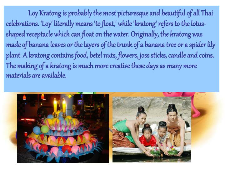 Loy Kratong is probably the most picturesque and beautiful of all Thai celebrations. 'Loy' literally means 'to float,' while 'kratong' refers to the lotus-shaped receptacle which can float on the water. Originally, the kratong was made of banana leaves or the layers of the trunk of a banana tree or a spider lily plant. A kratong contains food, betel nuts, flowers, joss sticks, candle and coins. The making of a kratong is much more creative these days as many more materials are available.