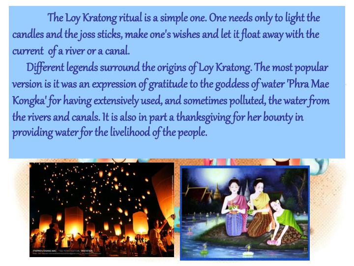 The Loy Kratong ritual is a simple one. One needs only to light the candles and the joss sticks, make one's wishes and let it float away with the current  of a river or a canal.