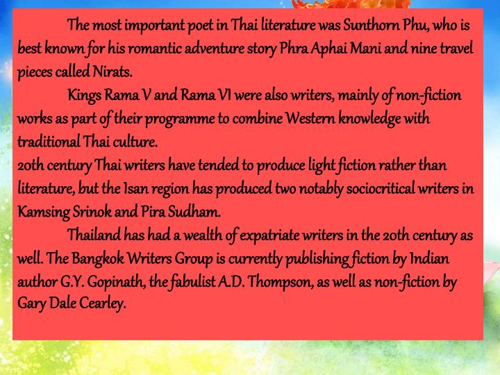The most important poet in Thai literature was Sunthorn Phu, who is best known for his romantic adventure story Phra Aphai Mani and nine travel pieces called Nirats.