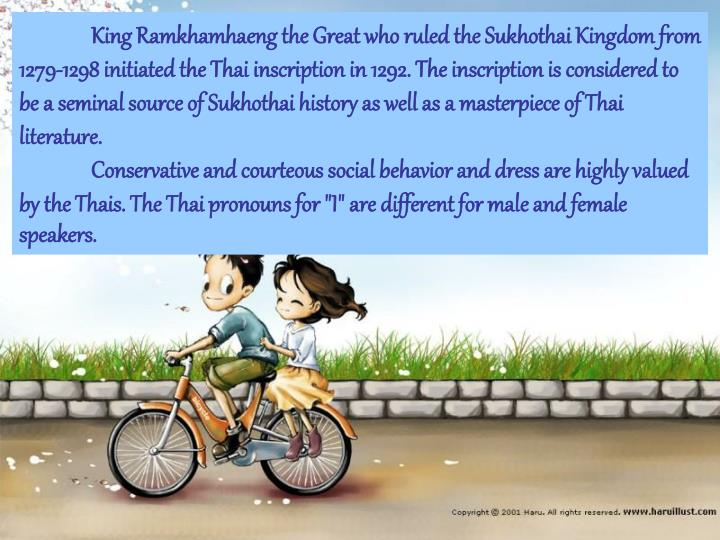 King Ramkhamhaeng the Great who ruled the Sukhothai Kingdom from 1279-1298 initiated the Thai inscription in 1292. The inscription is considered to be a seminal source of Sukhothai history as well as a masterpiece of Thai literature.